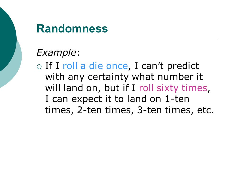 Randomness Example:  If I roll a die once, I can't predict with any certainty what number it will land on, but if I roll sixty times, I can expect it to land on 1-ten times, 2-ten times, 3-ten times, etc.