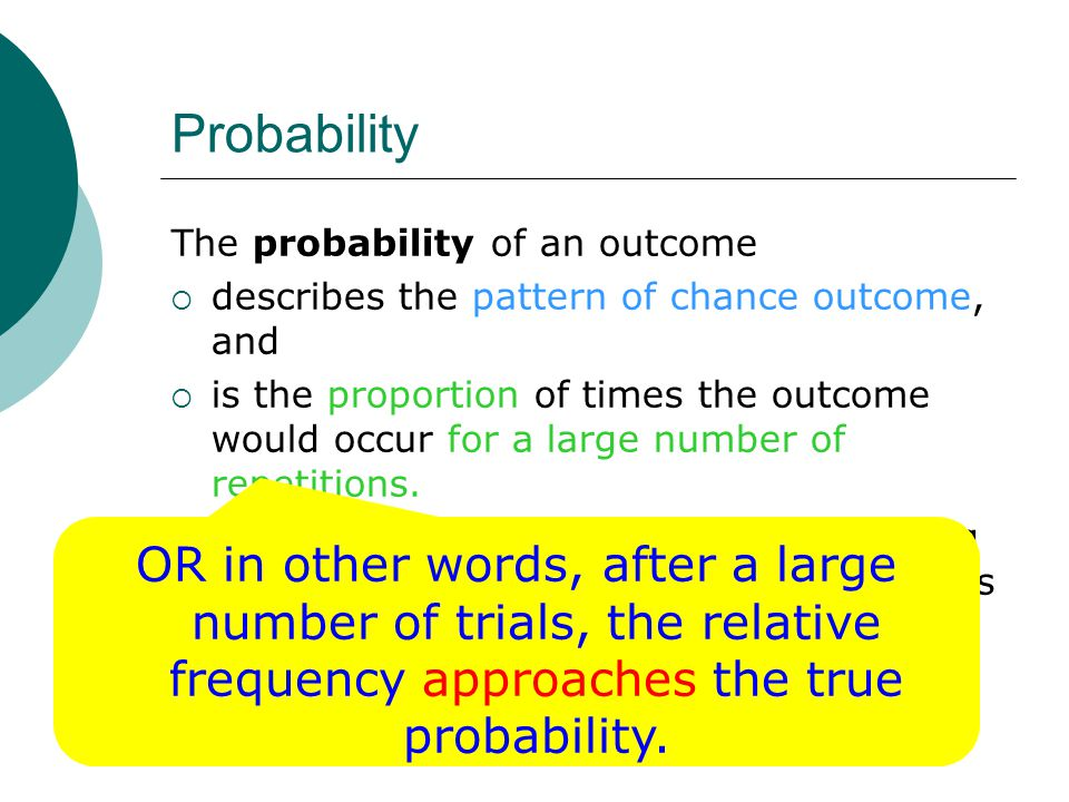 Probability The probability of an outcome  describes the pattern of chance outcome, and  is the proportion of times the outcome would occur for a large number of repetitions.