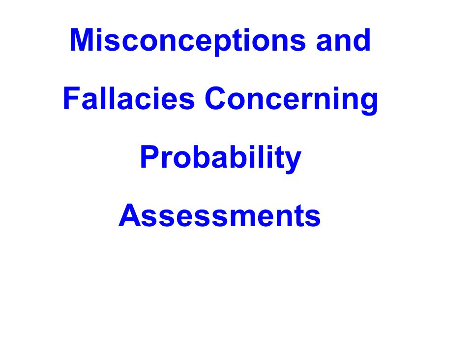 Misconceptions and Fallacies Concerning Probability Assessments