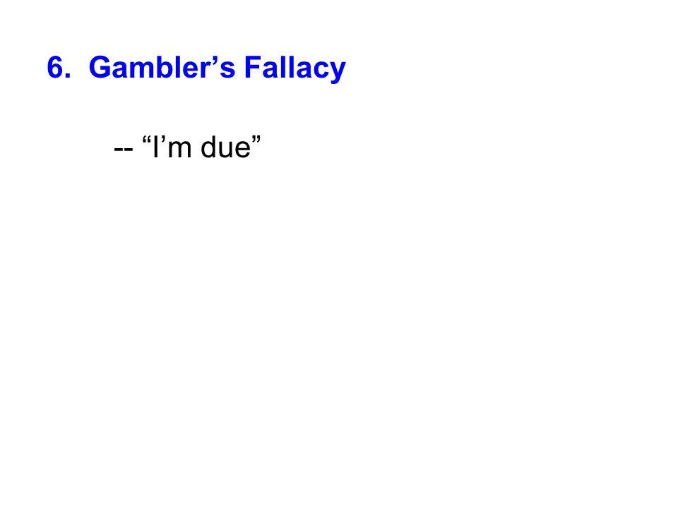 6. Gambler's Fallacy -- I'm due