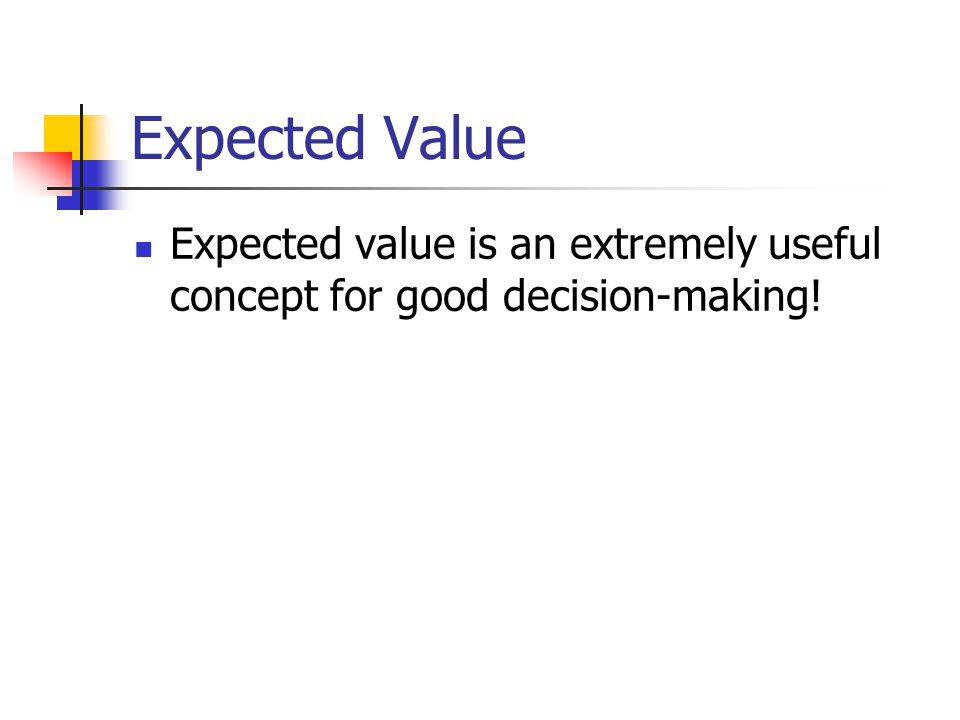 Expected Value Expected value is an extremely useful concept for good decision-making!