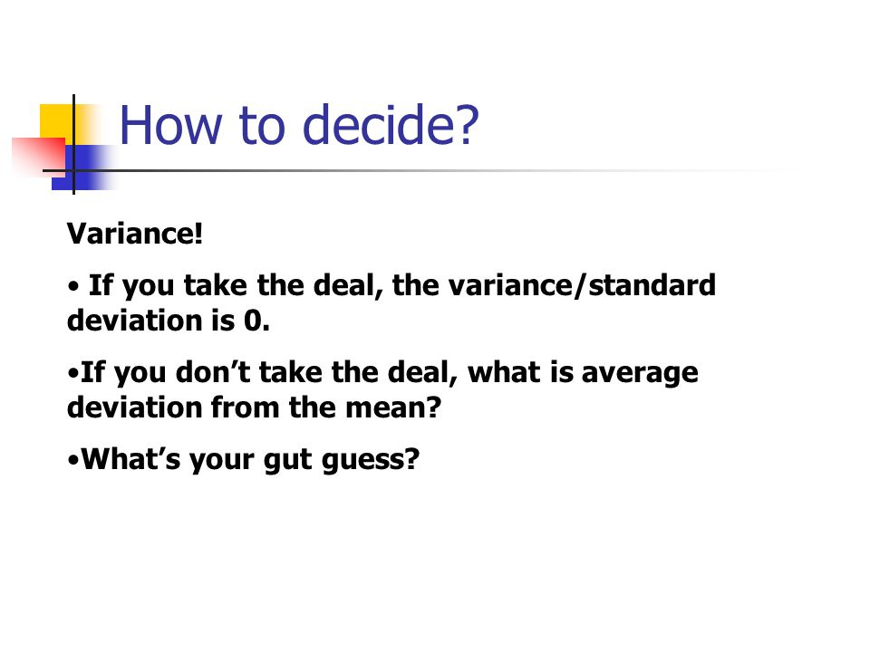 How to decide.Variance. If you take the deal, the variance/standard deviation is 0.