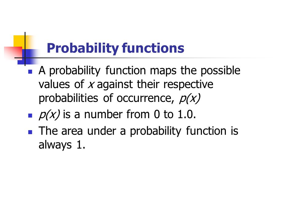 Probability functions A probability function maps the possible values of x against their respective probabilities of occurrence, p(x) p(x) is a number from 0 to 1.0.