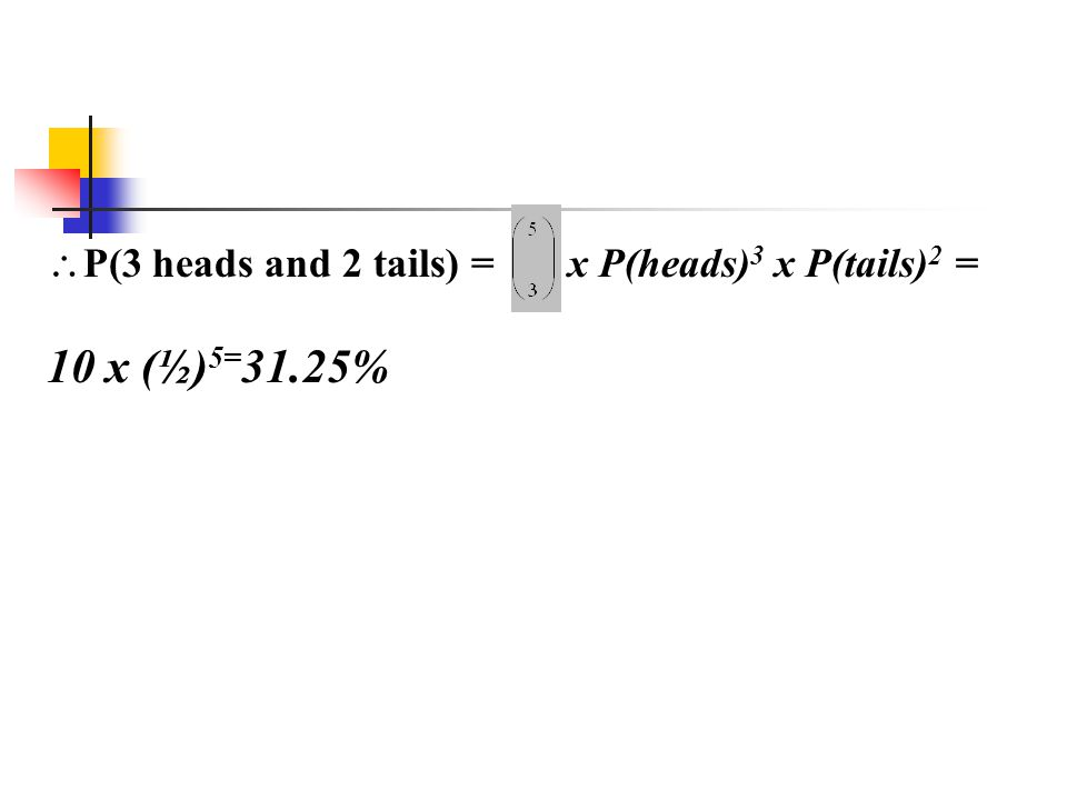  P(3 heads and 2 tails) = x P(heads) 3 x P(tails) 2 = 10 x (½) 5= 31.25%