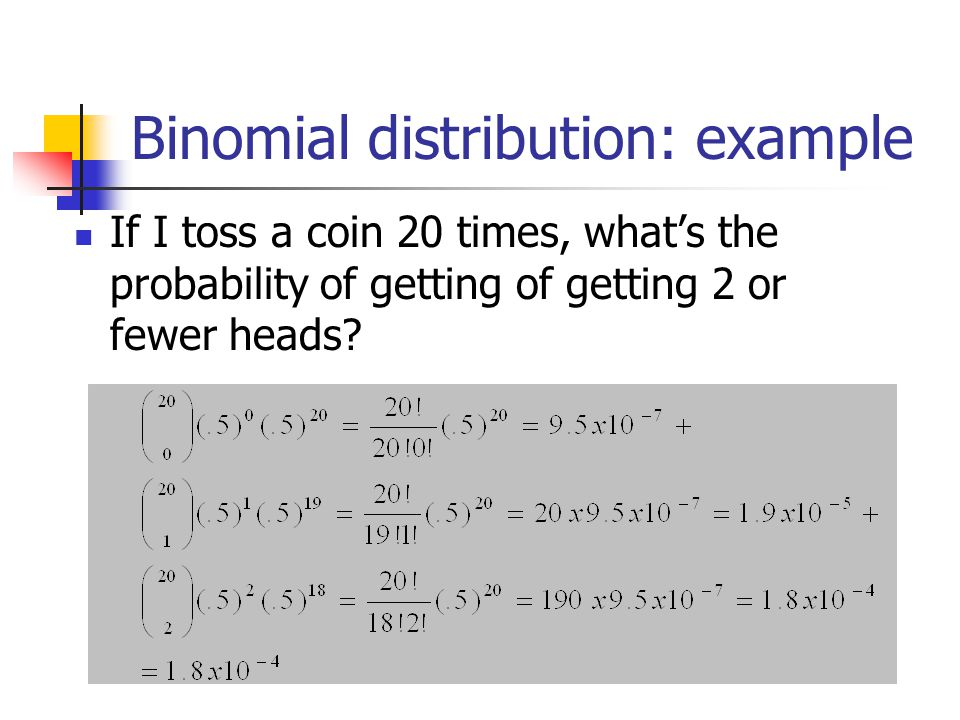 Binomial distribution: example If I toss a coin 20 times, what's the probability of getting of getting 2 or fewer heads?