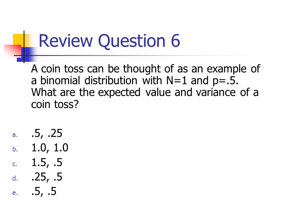 Review Question 6 A coin toss can be thought of as an example of a binomial distribution with N=1 and p=.5.
