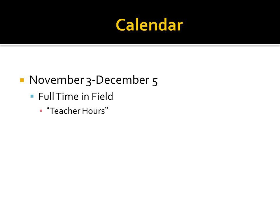  November 3-December 5  Full Time in Field ▪ Teacher Hours