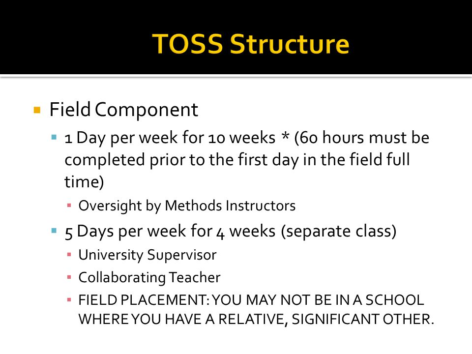  Field Component  1 Day per week for 10 weeks * (60 hours must be completed prior to the first day in the field full time) ▪ Oversight by Methods Instructors  5 Days per week for 4 weeks (separate class) ▪ University Supervisor ▪ Collaborating Teacher ▪ FIELD PLACEMENT: YOU MAY NOT BE IN A SCHOOL WHERE YOU HAVE A RELATIVE, SIGNIFICANT OTHER.