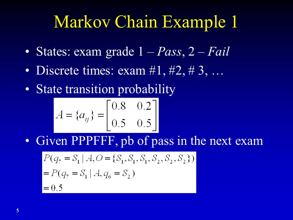 5 Markov Chain Example 1 States: exam grade 1 – Pass, 2 – Fail Discrete times: exam #1, #2, # 3, … State transition probability Given PPPFFF, pb of pass in the next exam