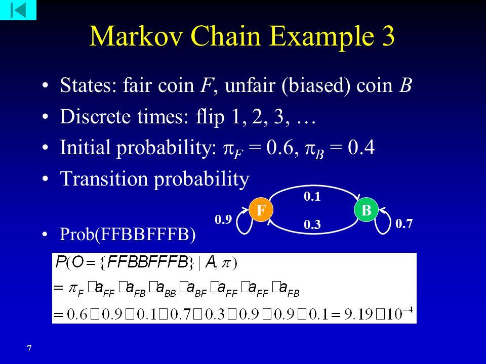7 Markov Chain Example 3 States: fair coin F, unfair (biased) coin B Discrete times: flip 1, 2, 3, … Initial probability:  F = 0.6,  B = 0.4 Transition probability Prob(FFBBFFFB) FB 0.1 0.3 0.9 0.7