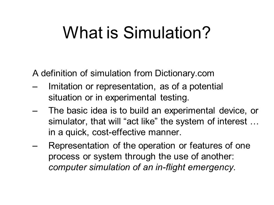 What is Simulation? A definition of simulation from Dictionary.com –Imitation or representation, as of a potential situation or in experimental testin