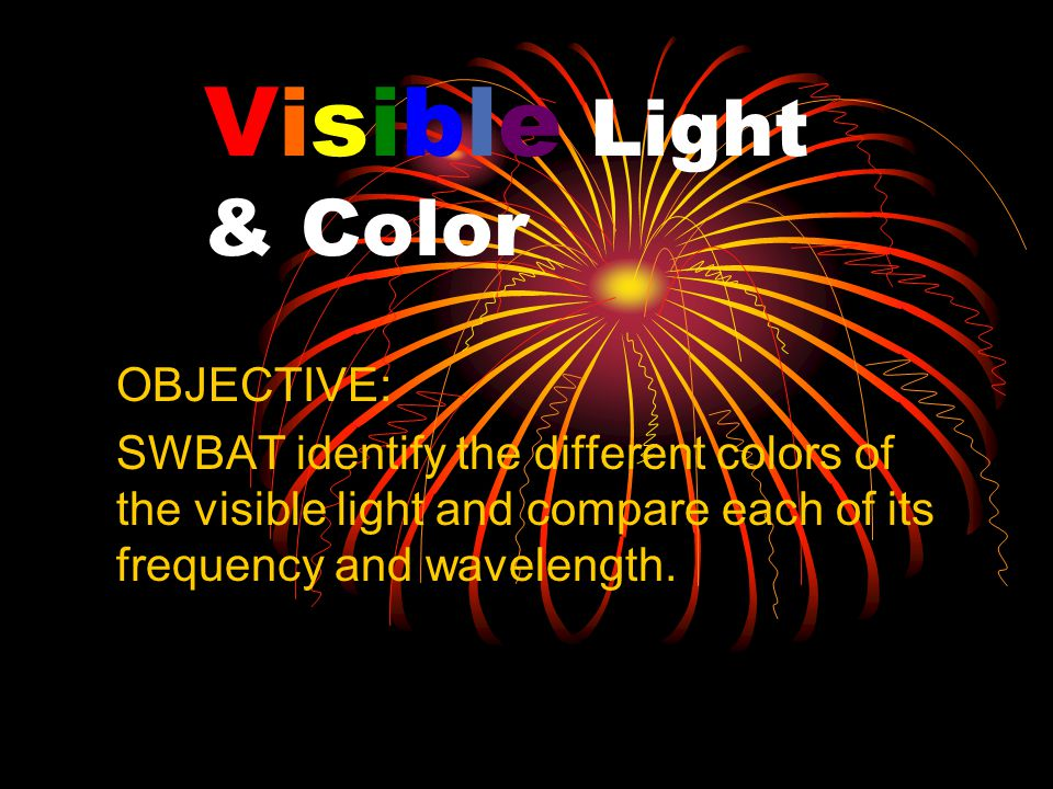 Visible Light & Color OBJECTIVE: SWBAT identify the different colors of the visible light and compare each of its frequency and wavelength.
