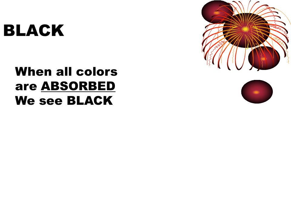BLACK When all colors are ABSORBED We see BLACK