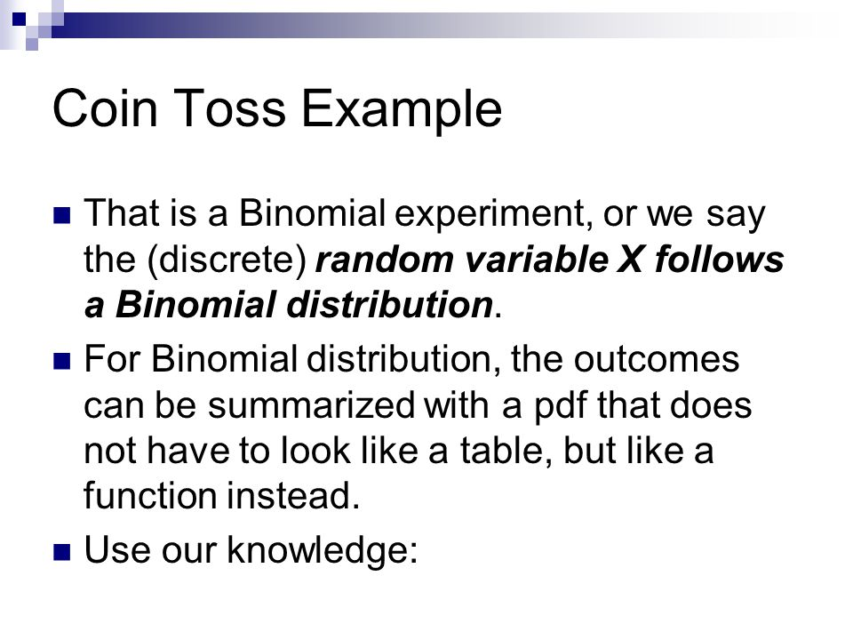 Binomial Experiment An experiment is said to be a binomial experiment if  The experiment consists of a sequence of n identical trials  Two outcomes (success/failure) are possible on each trial.