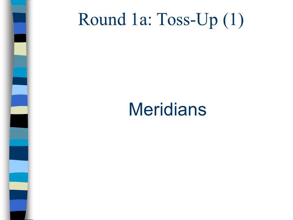Round 1a: Toss-Up (1) Meridians