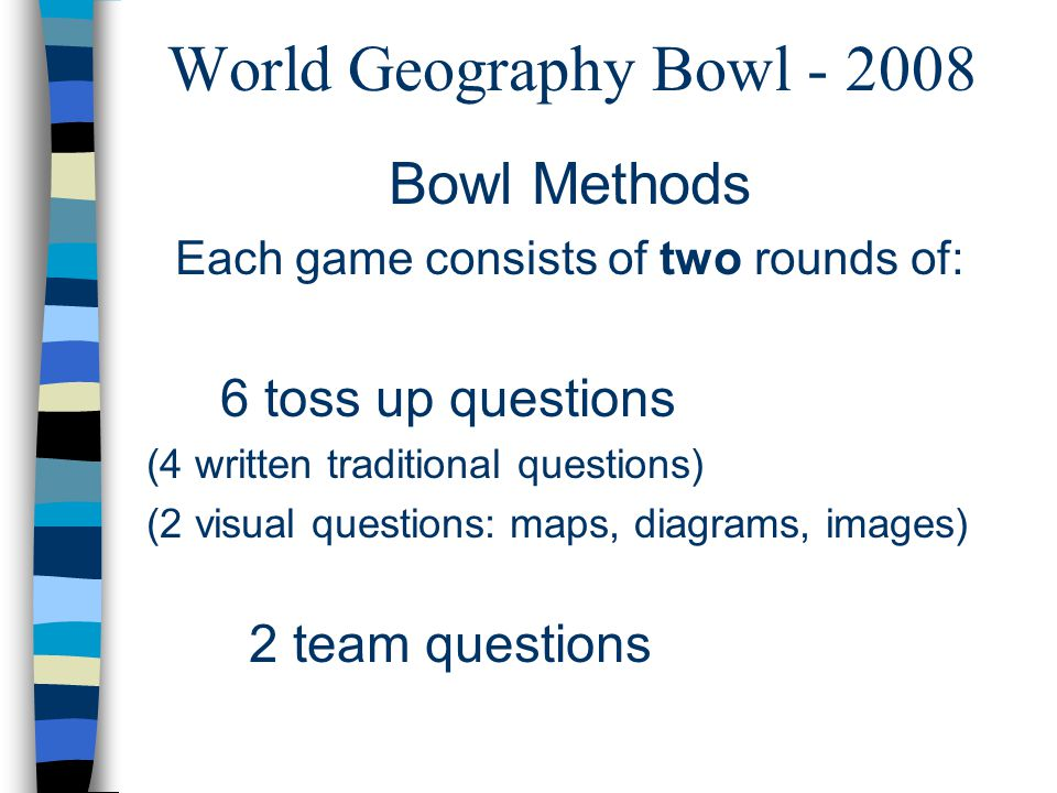 World Geography Bowl - 2008 Bowl Methods Each game consists of two rounds of: 6 toss up questions (4 written traditional questions) (2 visual questions: maps, diagrams, images) 2 team questions