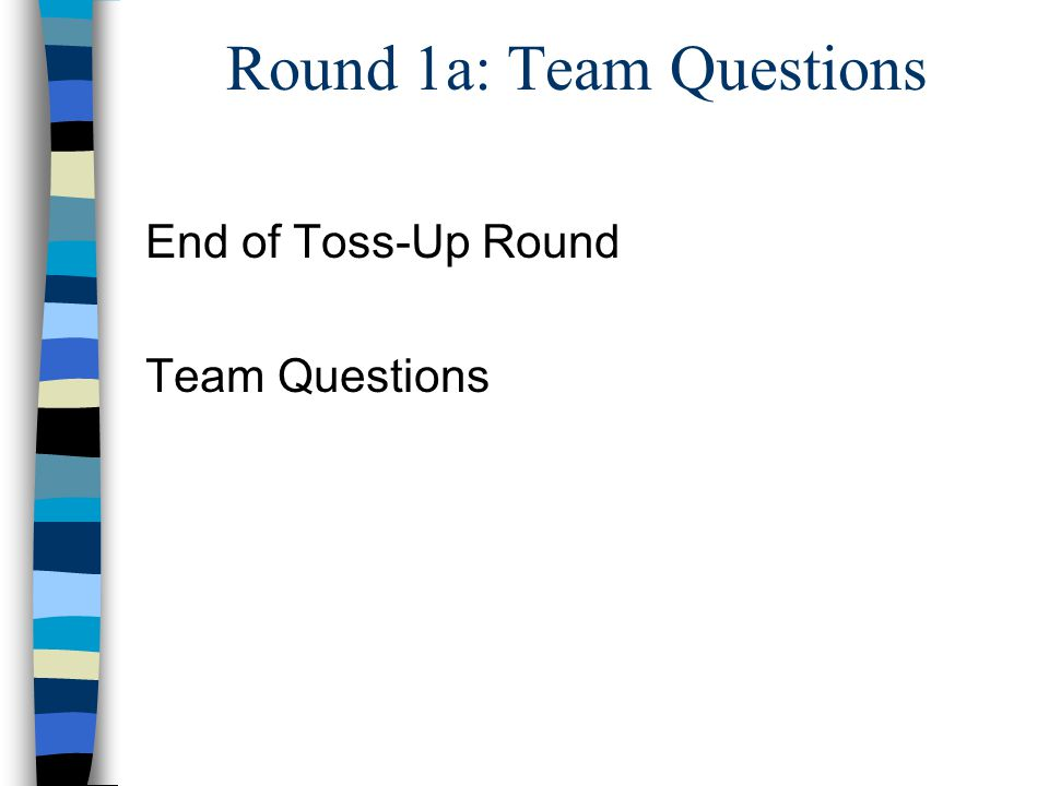 Round 1a: Team Questions End of Toss-Up Round Team Questions