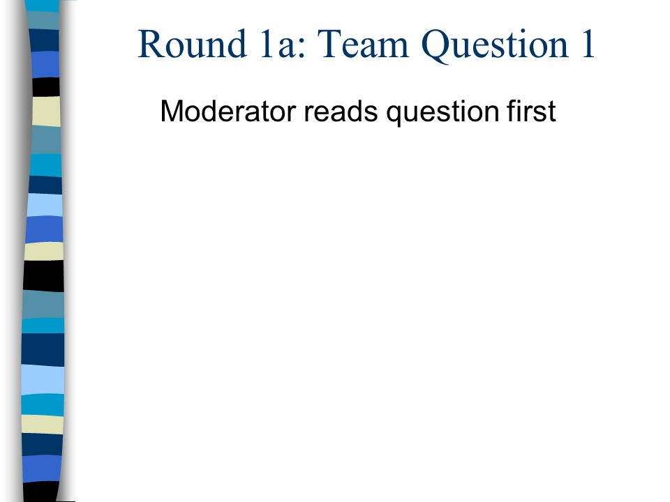 Round 1a: Team Question 1 Moderator reads question first