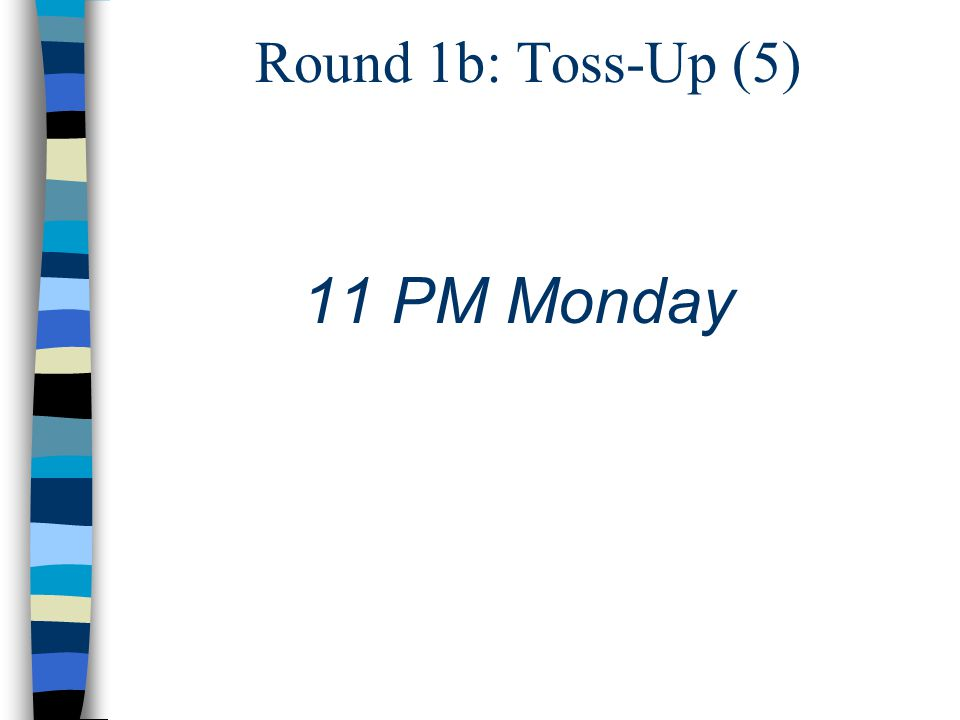 Round 1b: Toss-Up (5) 11 PM Monday