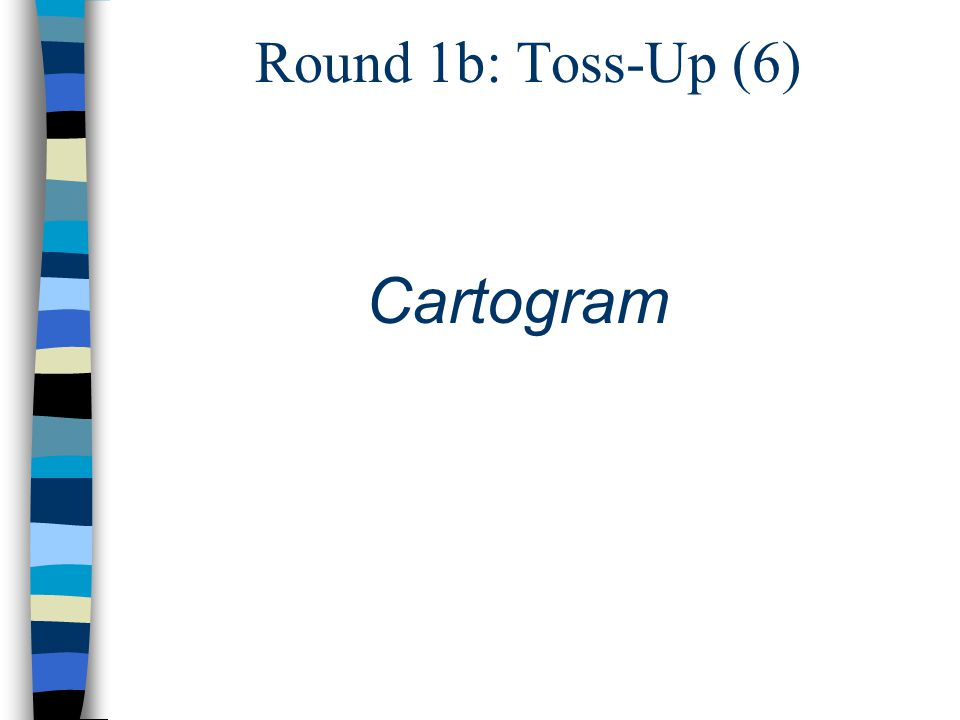 Round 1b: Toss-Up (6) Cartogram