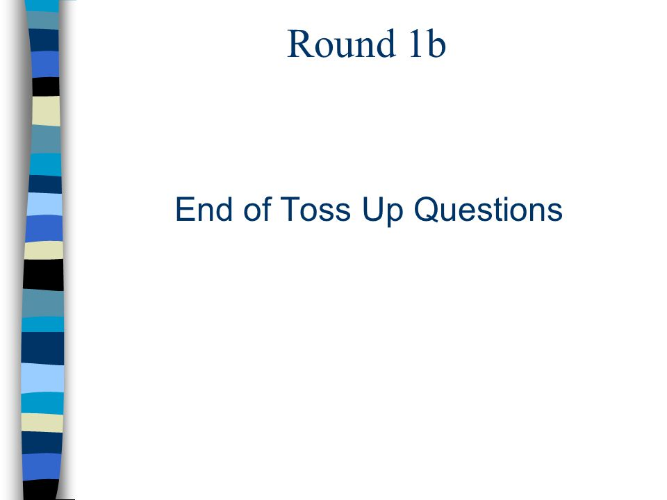 Round 1b End of Toss Up Questions