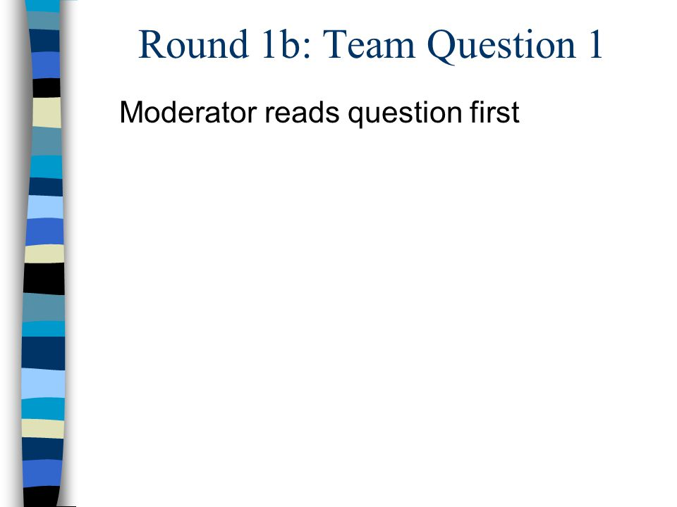 Round 1b: Team Question 1 Moderator reads question first