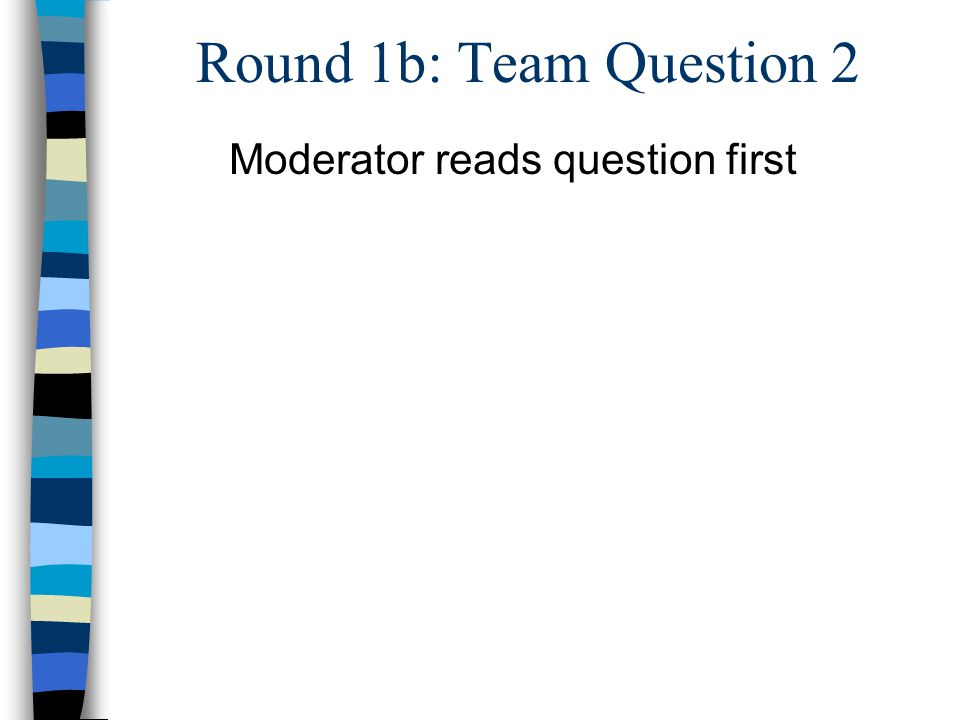 Round 1b: Team Question 2 Moderator reads question first