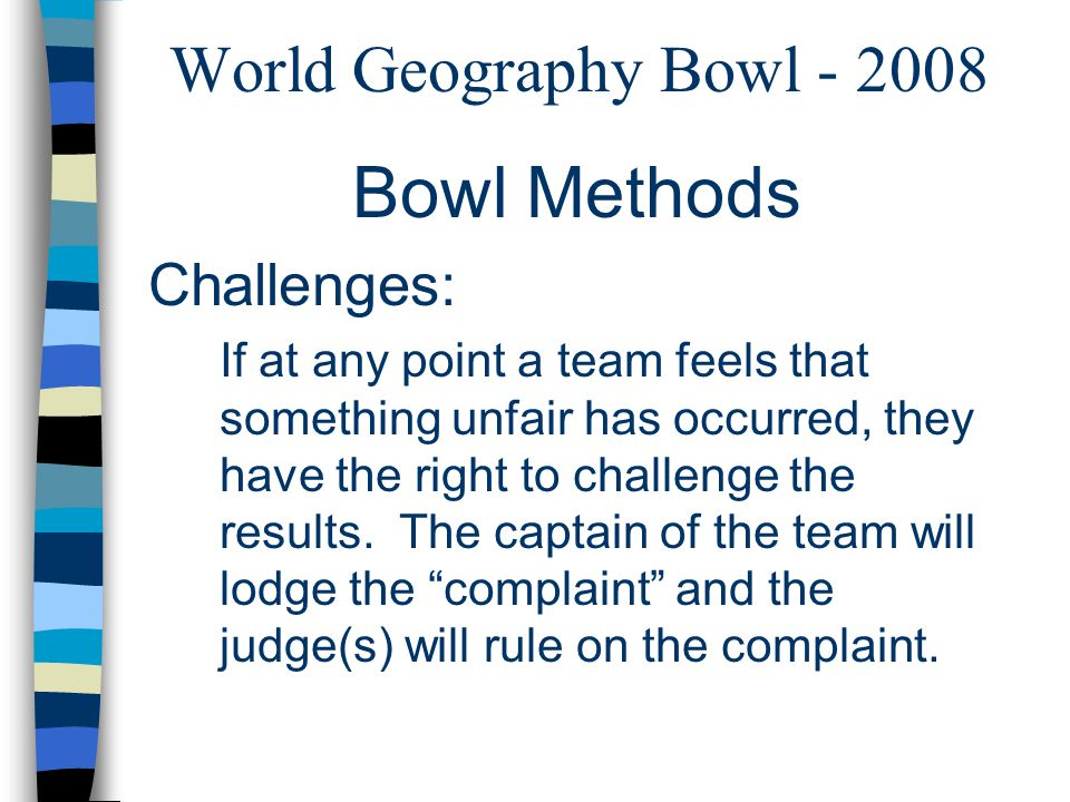 World Geography Bowl - 2008 Bowl Methods Challenges: If at any point a team feels that something unfair has occurred, they have the right to challenge the results.