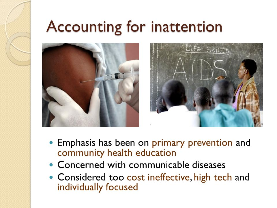 Accounting for inattention Emphasis has been on primary prevention and community health education Concerned with communicable diseases Considered too cost ineffective, high tech and individually focused
