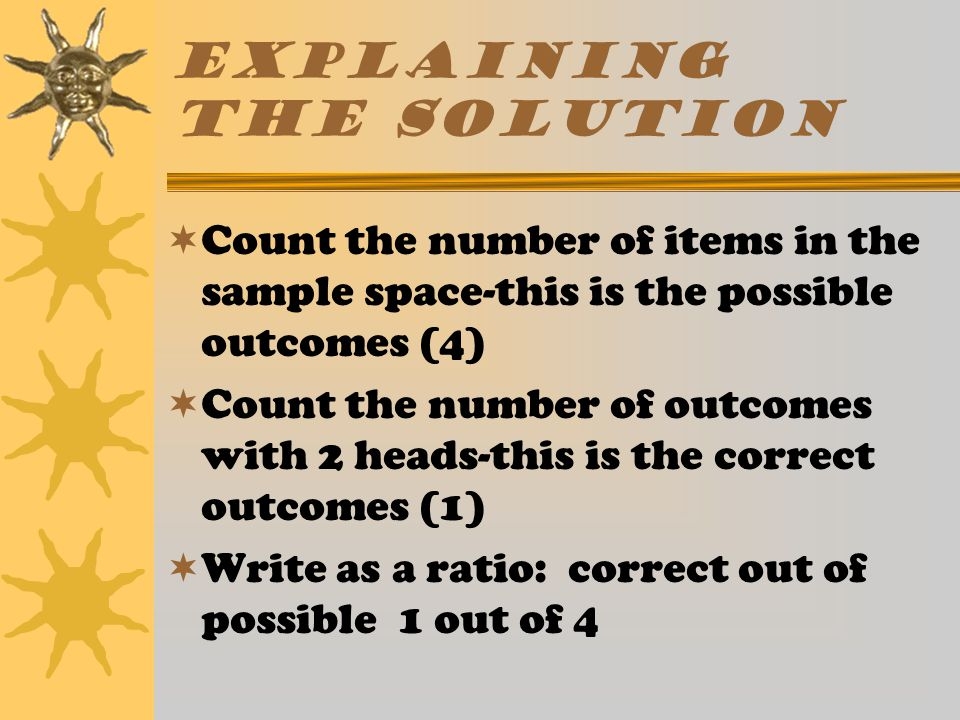 Explaining the solution  Count the number of items in the sample space-this is the possible outcomes (4)  Count the number of outcomes with 2 heads-this is the correct outcomes (1)  Write as a ratio: correct out of possible 1 out of 4