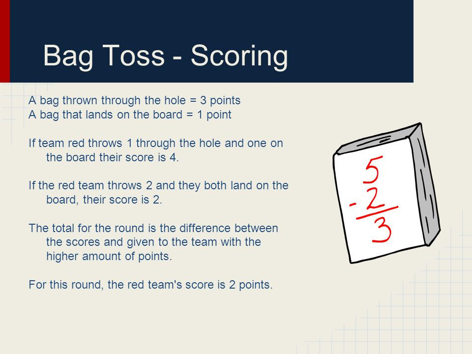 Bag Toss - Scoring A bag thrown through the hole = 3 points A bag that lands on the board = 1 point If team red throws 1 through the hole and one on the board their score is 4.