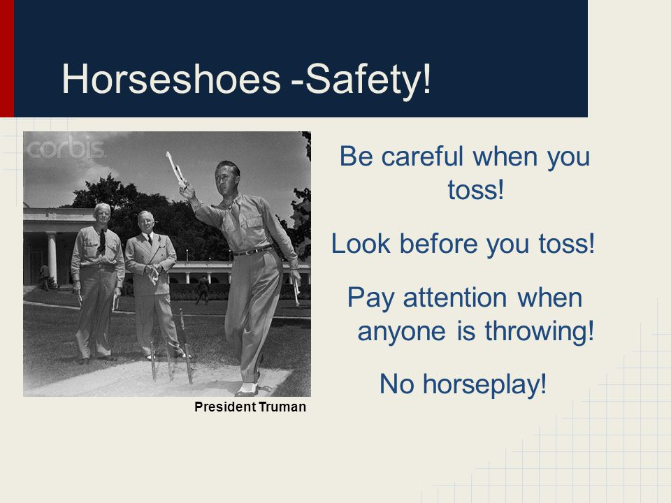 Horseshoes -Safety. Be careful when you toss. Look before you toss.