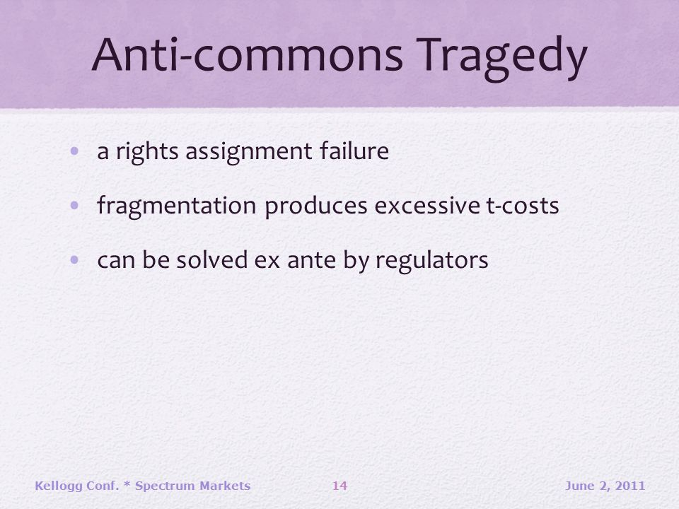 Anti-commons Tragedy a rights assignment failure fragmentation produces excessive t-costs can be solved ex ante by regulators June 2, 2011Kellogg Conf.