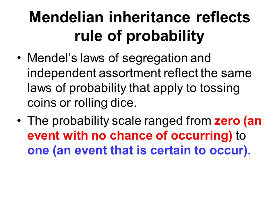 Mendelian inheritance reflects rule of probability Mendel's laws of segregation and independent assortment reflect the same laws of probability that apply to tossing coins or rolling dice.