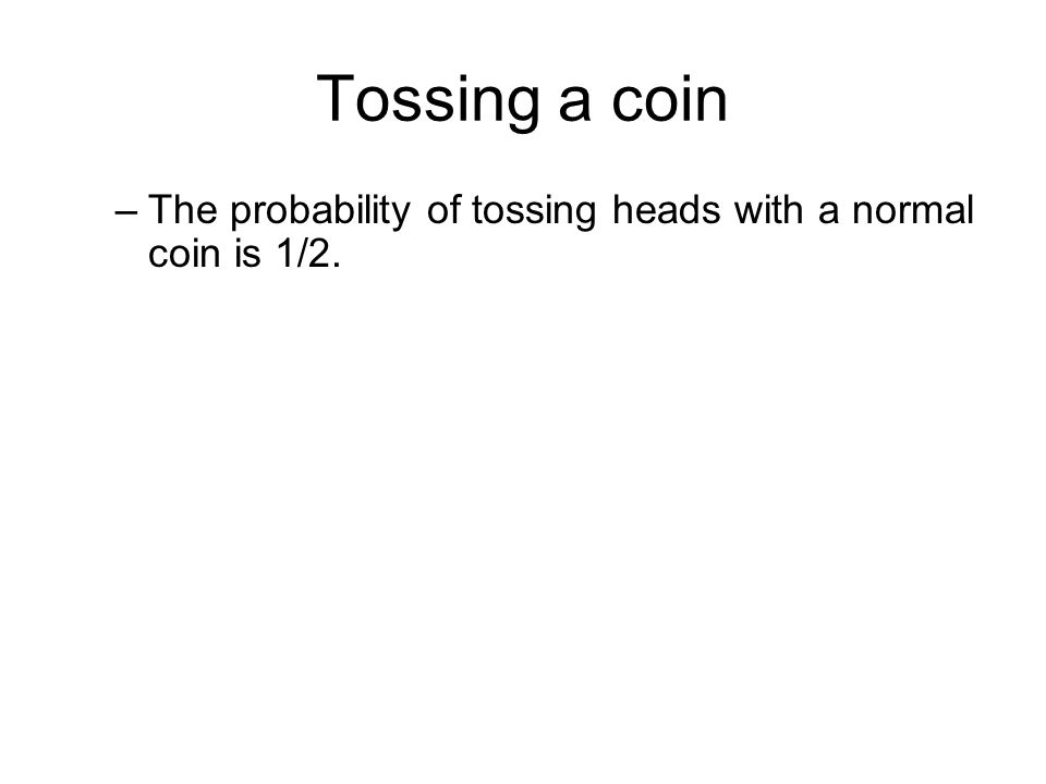 Tossing a coin –The probability of tossing heads with a normal coin is 1/2.