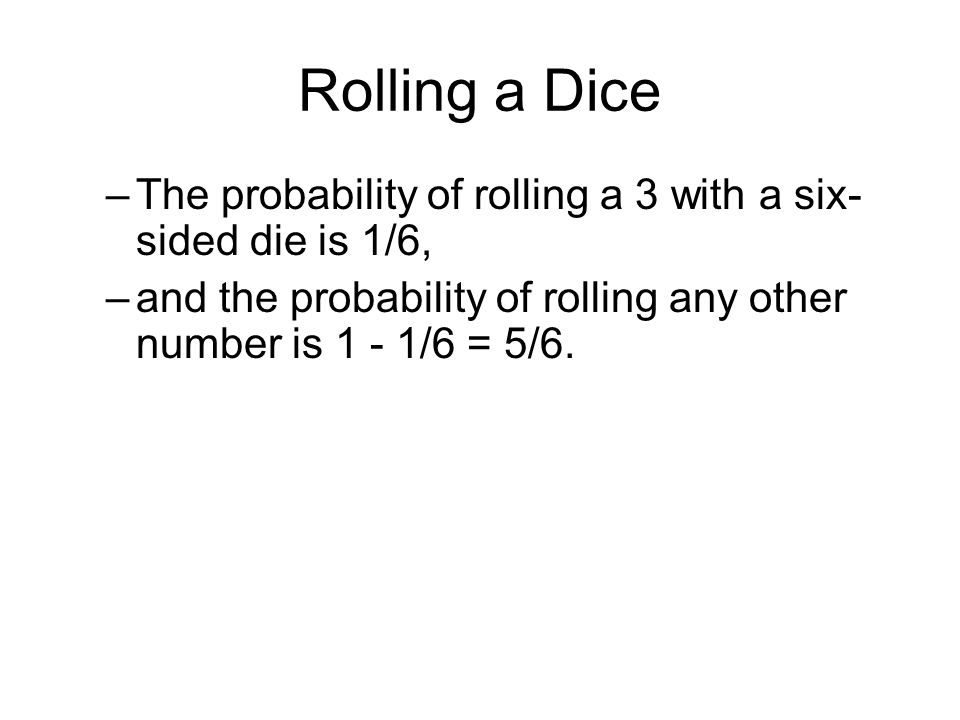 Rolling a Dice –The probability of rolling a 3 with a six- sided die is 1/6, –and the probability of rolling any other number is 1 - 1/6 = 5/6.