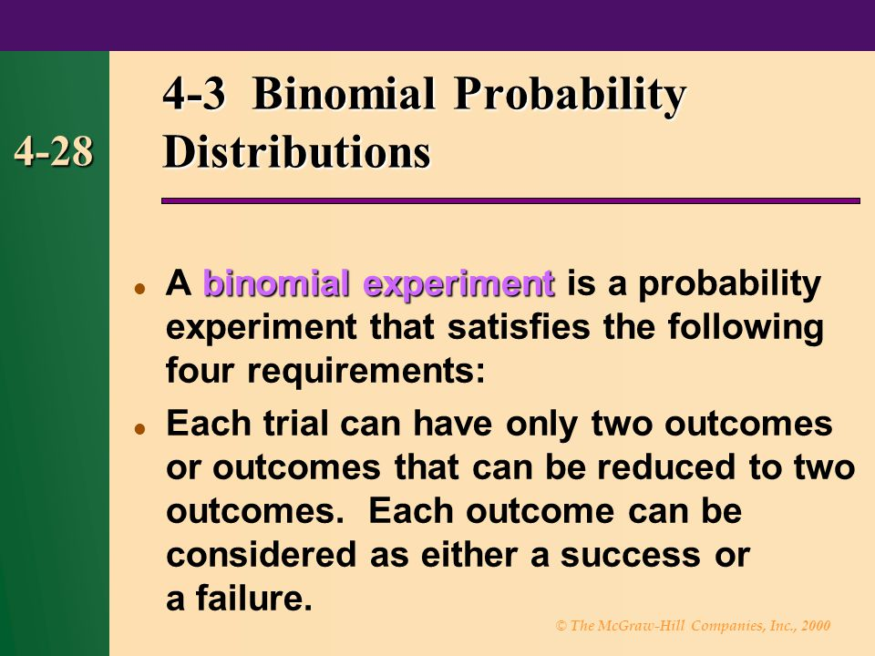 © The McGraw-Hill Companies, Inc., 2000 4-28 4-3 Binomial Probability Distributions binomial experiment A binomial experiment is a probability experiment that satisfies the following four requirements: Each trial can have only two outcomes or outcomes that can be reduced to two outcomes.