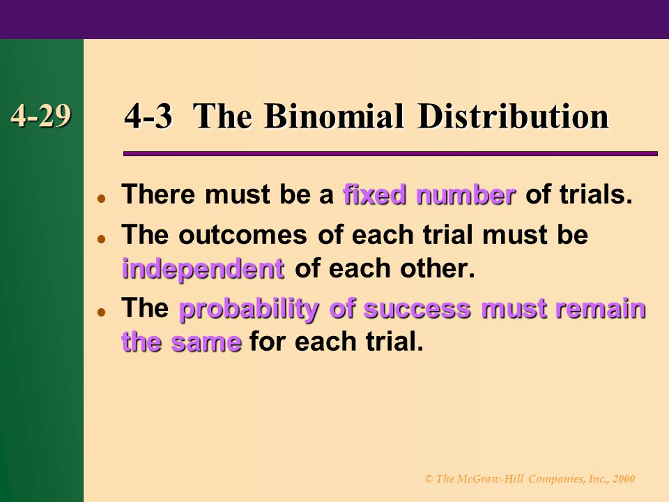 © The McGraw-Hill Companies, Inc., 2000 4-29 4-3 The Binomial Distribution fixed number There must be a fixed number of trials.