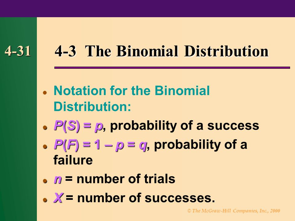 © The McGraw-Hill Companies, Inc., 2000 4-31 4-3 The Binomial Distribution Notation for the Binomial Distribution: P(S) = p P(S) = p, probability of a success P(F) = 1 – p = q P(F) = 1 – p = q, probability of a failure n n = number of trials X X = number of successes.