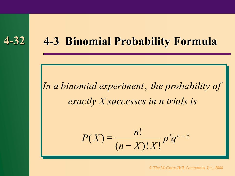 © The McGraw-Hill Companies, Inc., 2000 4-32 4-3 Binomial Probability Formula Inabinomialtheprobabilityof exactlyXsuccessesinntrialsis PX n nXX pq Xn X experiment, () .