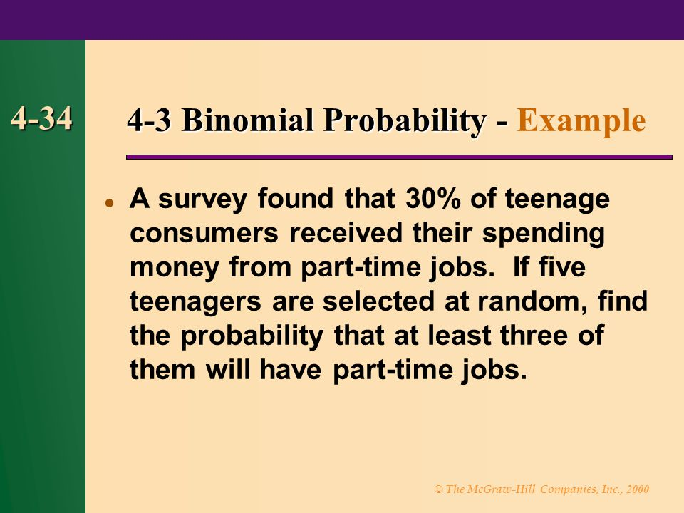 © The McGraw-Hill Companies, Inc., 2000 4-34 4-3 Binomial Probability - 4-3 Binomial Probability - Example A survey found that 30% of teenage consumers received their spending money from part-time jobs.