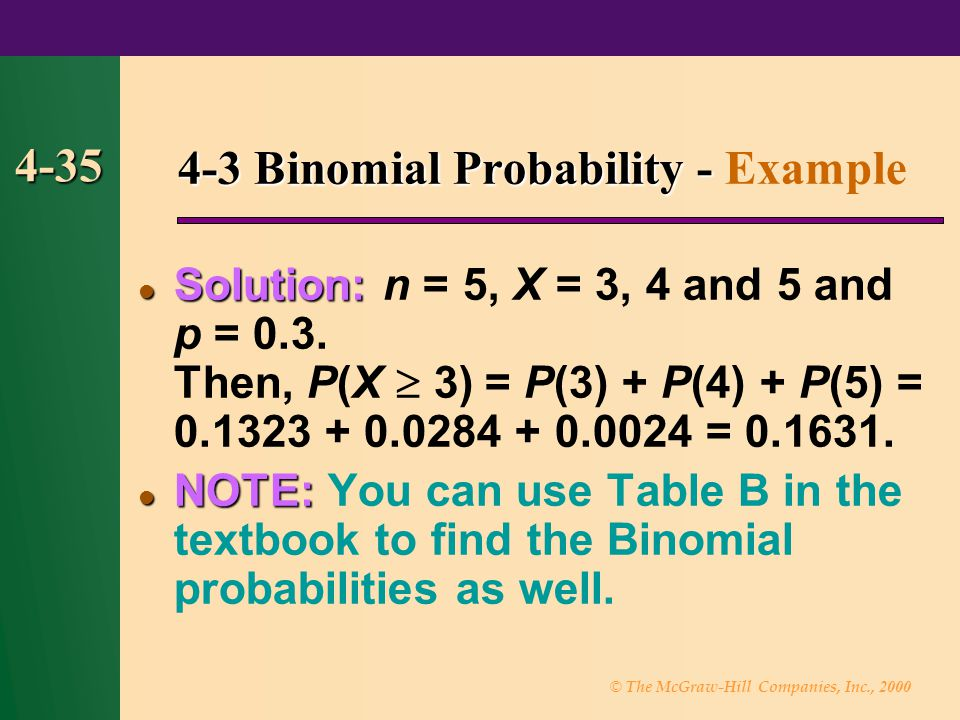 © The McGraw-Hill Companies, Inc., 2000 4-35 4-3 Binomial Probability - 4-3 Binomial Probability - Example Solution: Solution: n = 5, X = 3, 4 and 5 and p = 0.3.
