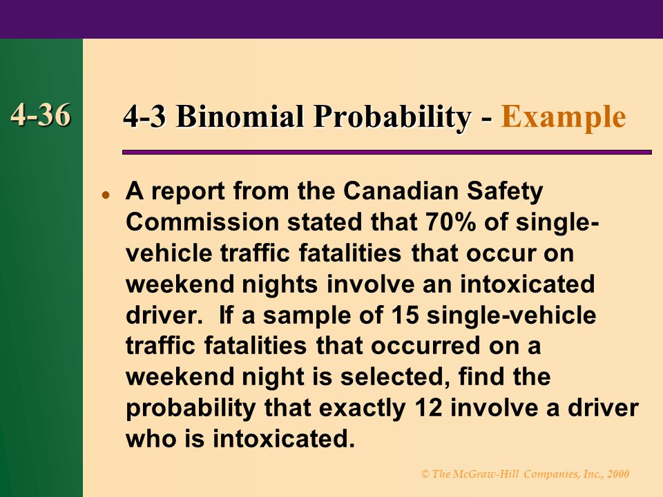 © The McGraw-Hill Companies, Inc., 2000 4-36 4-3 Binomial Probability - 4-3 Binomial Probability - Example A report from the Canadian Safety Commission stated that 70% of single- vehicle traffic fatalities that occur on weekend nights involve an intoxicated driver.