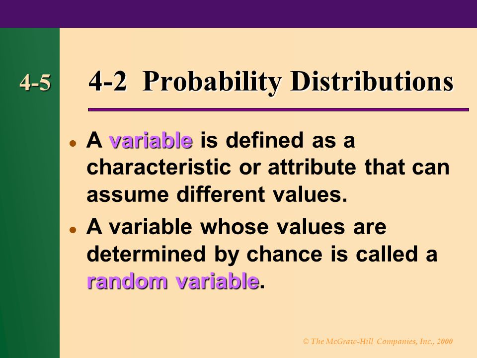 © The McGraw-Hill Companies, Inc., 2000 4-5 4-2 Probability Distributions variable A variable is defined as a characteristic or attribute that can assume different values.