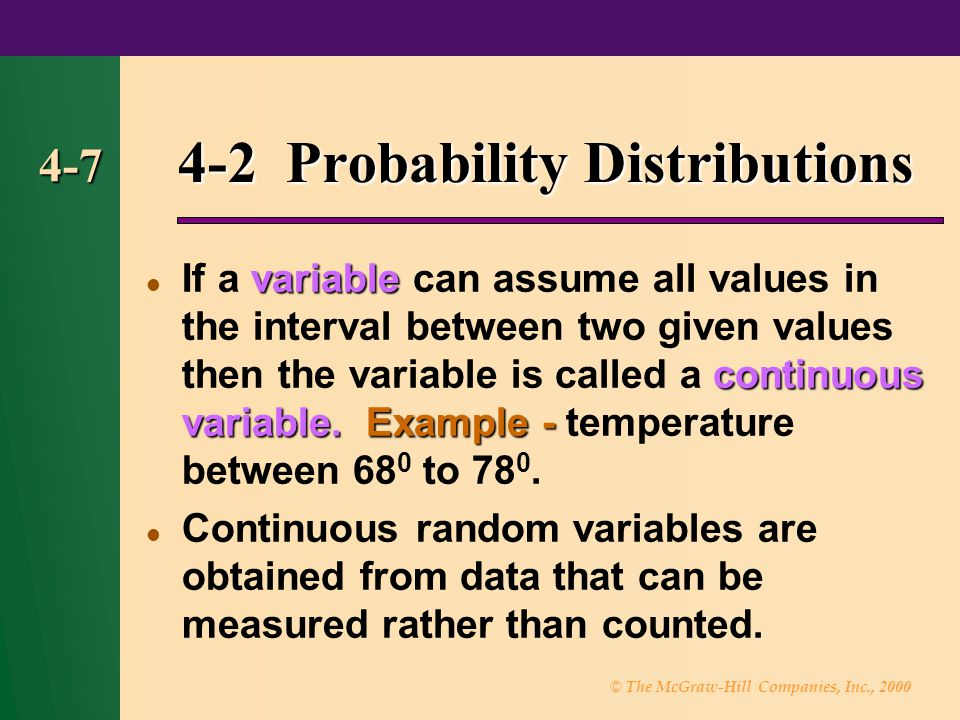 © The McGraw-Hill Companies, Inc., 2000 4-7 4-2 Probability Distributions variable continuous variable.Example - If a variable can assume all values in the interval between two given values then the variable is called a continuous variable.