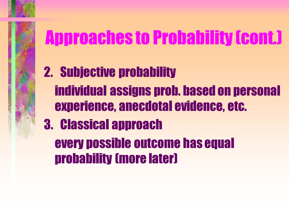 4.1 The Laws of Probability 1.Relative frequency event probability = x/n, where x=# of occurrences of event of interest, n=total # of observations –Coin, die tossing; nuclear power plants.