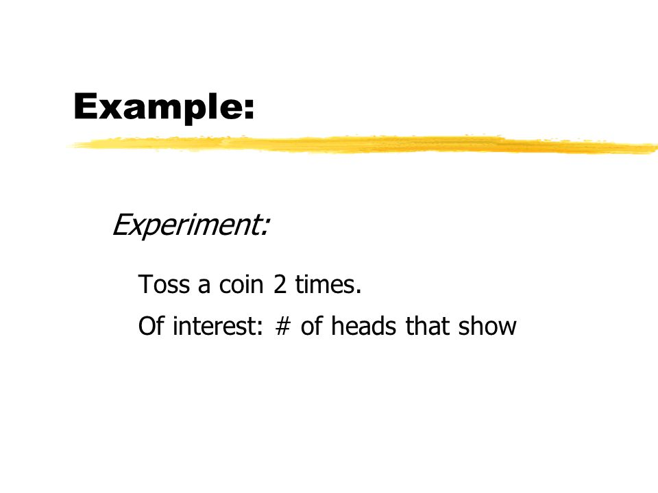 Example: Experiment: Toss a coin 2 times. Of interest: # of heads that show