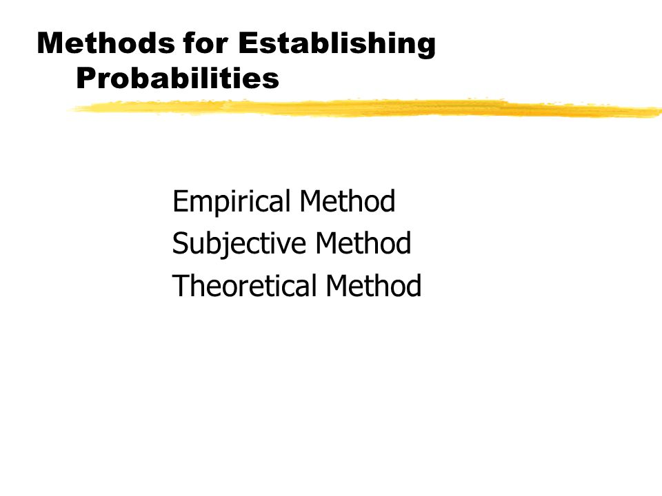 Methods for Establishing Probabilities Empirical Method Subjective Method Theoretical Method