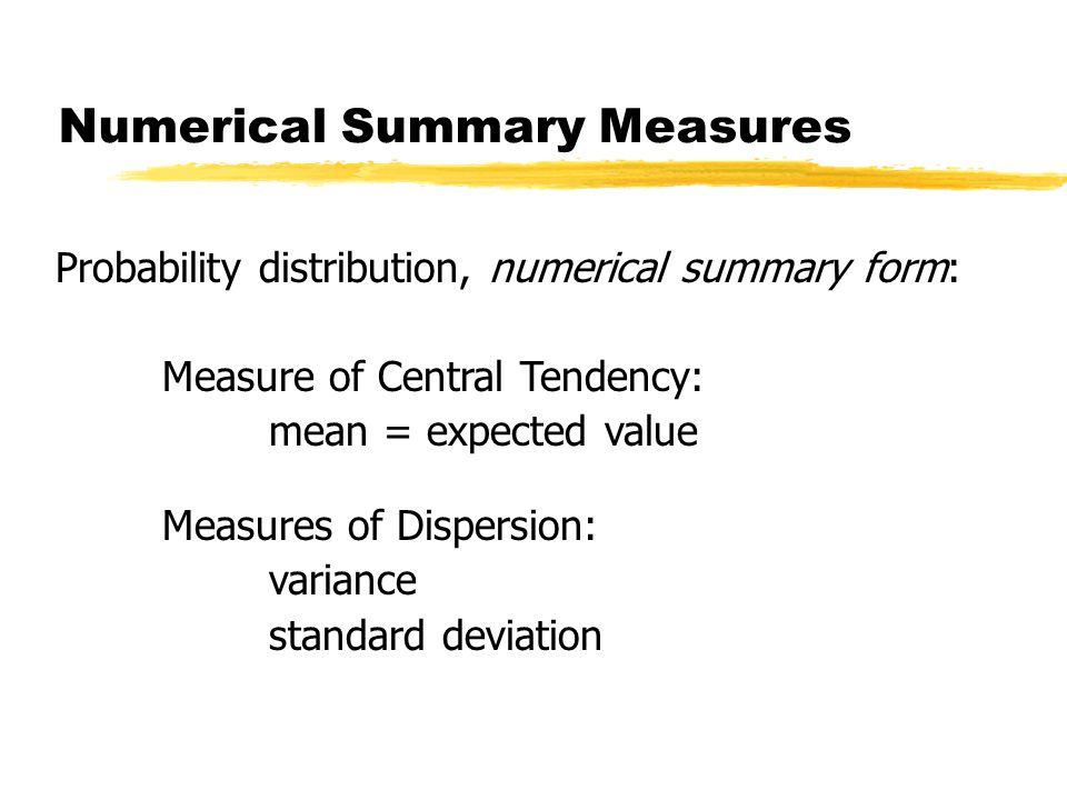 Probability distribution, numerical summary form: Measure of Central Tendency: mean = expected value Measures of Dispersion: variance standard deviation Numerical Summary Measures