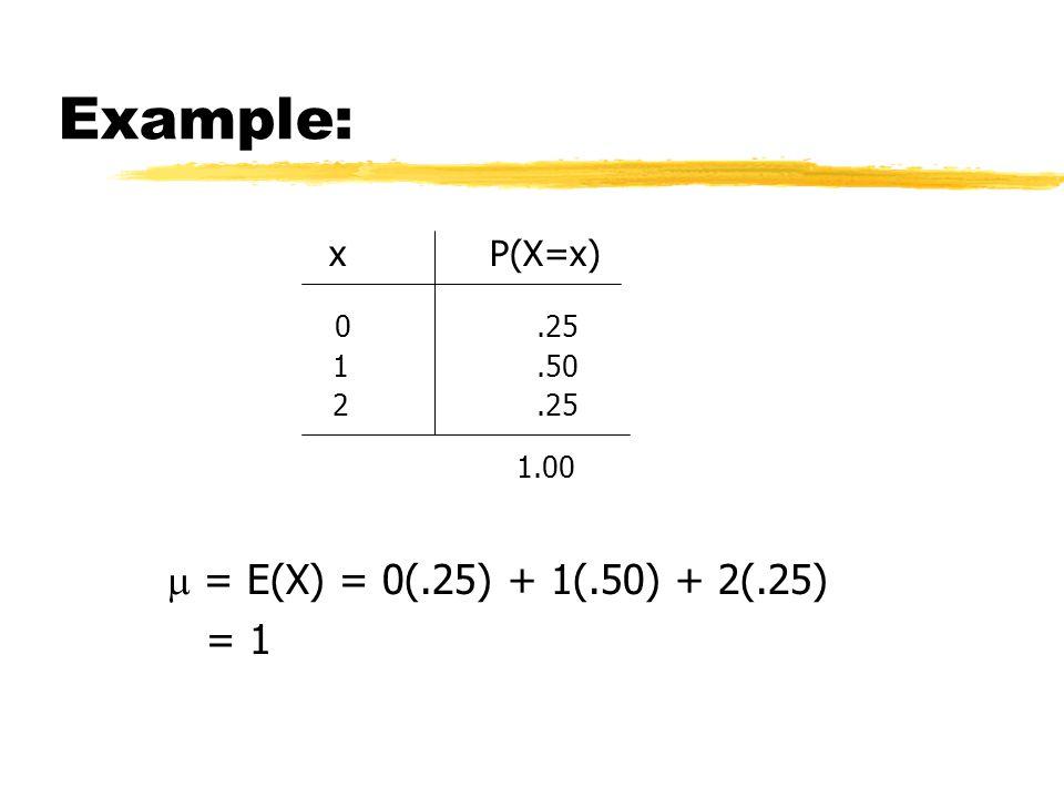 Example: xP(X=x) 0.25 1.50 2.25 1.00  = E(X) = 0(.25) + 1(.50) + 2(.25) = 1